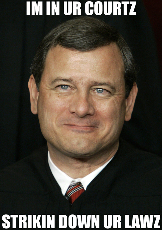 Chief Justice John Roberts - He's only in it for teh lulz!